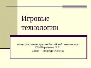 Игровые технологии Автор: учитель географии Российской гимназии при ГРМ Черкашин