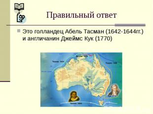 Правильный ответ Это голландец Абель Тасман (1642-1644гг.) и англичанин Джеймс К