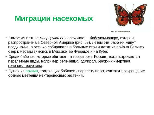 Миграции насекомых Самое известное мигрирующее насекомое — бабочка-монарх, которая распространена в Северной Америке (рис. 59). Летом эти бабочки живут поодиночке, а осенью собираются в большие стаи и летят из района Великих озер к местам зимовок в …