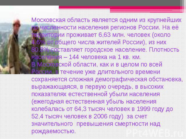 Московская область является одним из крупнейших по численности населения регионов России. На её территории проживает 6,63 млн. человек (около 4,6% от общего числа жителей России), из них 80,8% составляет городское население. Плотность населения – 14…