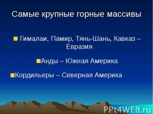 Самые крупные горные массивы Гималаи, Памир, Тянь-Шань, Кавказ – Евразия Анды –