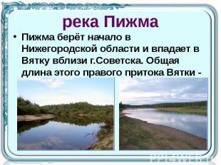 река Пижма Пижма берёт начало в Нижегородской области и впадает в Вятку вблизи г