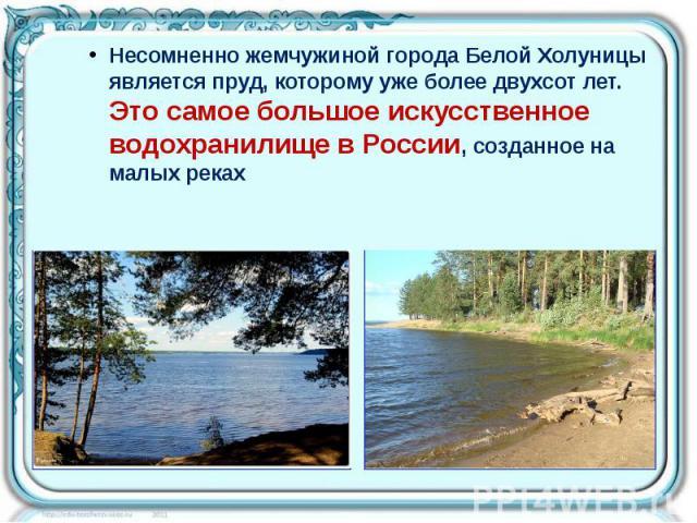 Несомненно жемчужиной города Белой Холуницы является пруд, которому уже более двухсот лет. Это самое большое искусственное водохранилище в России, созданное на малых реках Несомненно жемчужиной города Белой Холуницы является пруд, которому уже более…