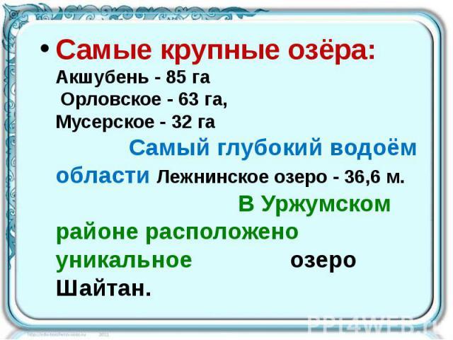 Самые крупные озёра: Акшубень - 85 га Орловское - 63 га, Мусерское - 32 га Самый глубокий водоём области Лежнинское озеро - 36,6 м. В Уржумском районе расположено уникальное озеро Шайтан. Самые крупные озёра: Акшубень - 85 га Орловское - 63 га, Мусе…