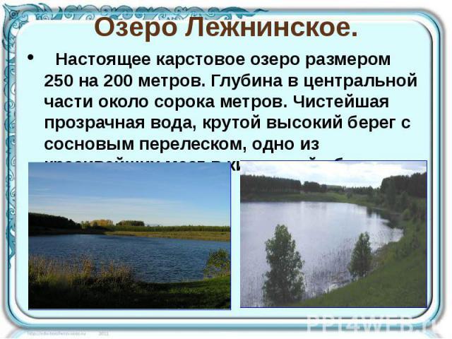 Озеро Лежнинское. Настоящее карстовое озеро размером 250 на 200 метров. Глубина в центральной части около сорока метров. Чистейшая прозрачная вода, крутой высокий берег с сосновым перелеском, одно из красивейших мест в кировской области.