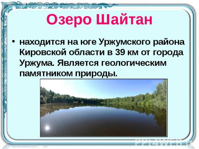 Озеро Шайтан находится на юге Уржумского района Кировской области в 39км от города Уржума. Является геологическим памятником природы.