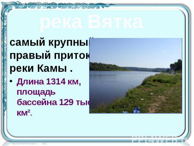 самый крупный правый приток реки Камы . самый крупный правый приток реки Камы . Длина 1314км, площадь бассейна 129 тыс. км².