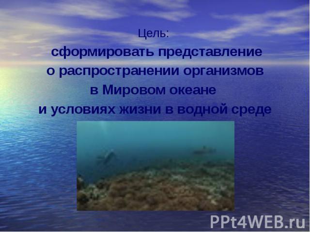 Цель: Цель: сформировать представление о распространении организмов в Мировом океане и условиях жизни в водной среде