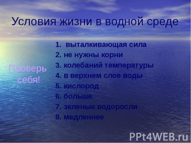 Условия жизни в водной среде 1. выталкивающая сила 2. не нужны корни 3. колебаний температуры 4. в верхнем слое воды 5. кислород 6. больше 7. зеленые водоросли 8. медленнее