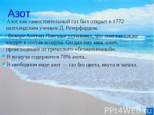 Азот Азот как самостоятельный газ был открыт в 1772 шотландским ученым Д. Резерф