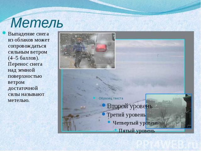 Метель Выпадение снега из облаков может сопровождаться сильным ветром (4–5 баллов). Перенос снега над земной поверхностью ветром достаточной силы называют метелью.