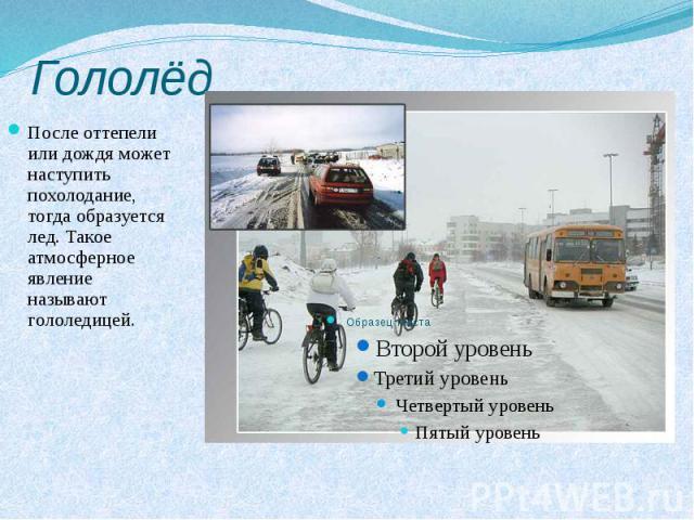 Гололёд После оттепели или дождя может наступить похолодание, тогда образуется лед. Такое атмосферное явление называют гололедицей.