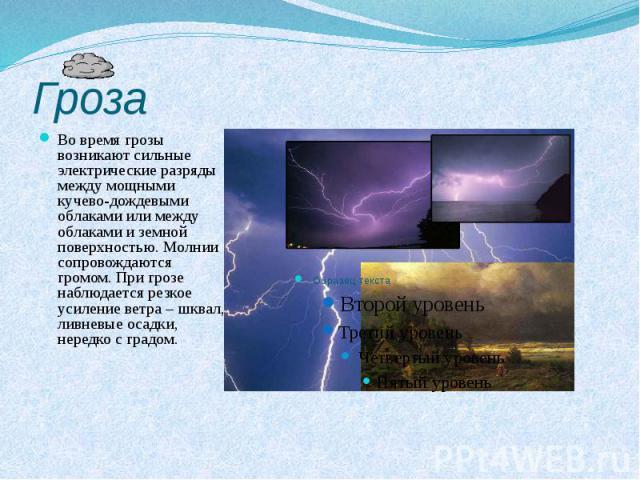 Гроза Во время грозы возникают сильные электрические разряды между мощными кучево-дождевыми облаками или между облаками и земной поверхностью. Молнии сопровождаются громом. При грозе наблюдается резкое усиление ветра – шквал, ливневые осадки, нередк…