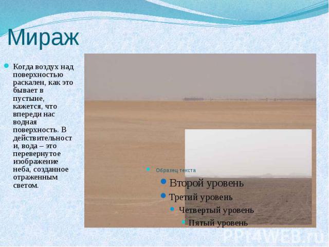 Мираж Когда воздух над поверхностью раскален, как это бывает в пустыне, кажется, что впереди нас водная поверхность. В действительности, вода – это перевернутое изображение неба, созданное отраженным светом.