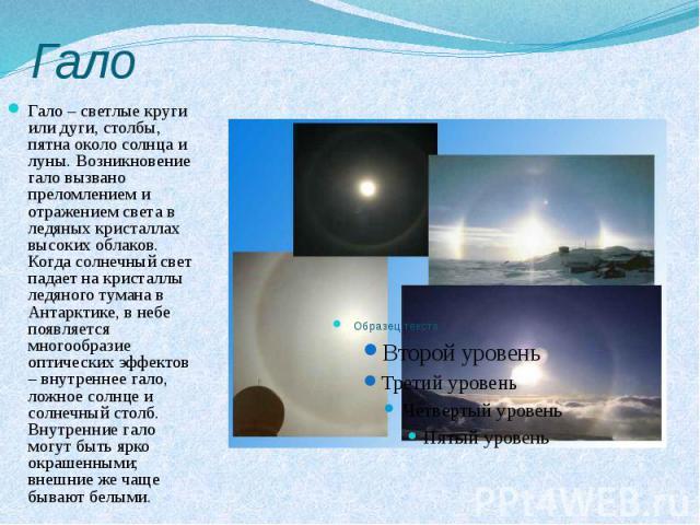 Гало Гало – светлые круги или дуги, столбы, пятна около солнца и луны. Возникновение гало вызвано преломлением и отражением света в ледяных кристаллах высоких облаков. Когда солнечный свет падает на кристаллы ледяного тумана в Антарктике, в небе поя…