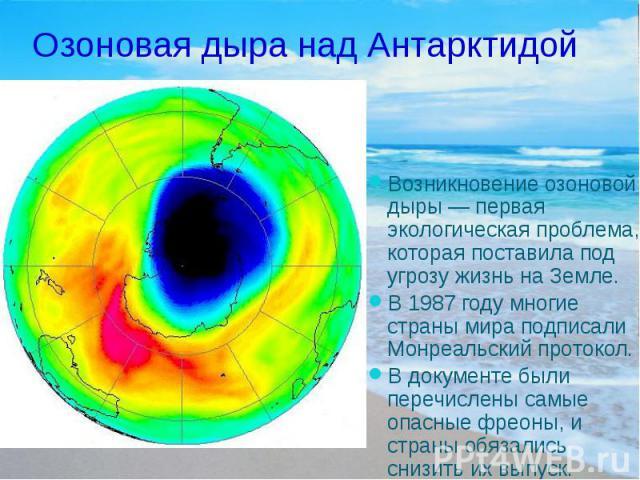 Озоновая дыра над Антарктидой Возникновение озоновой дыры — первая экологическая проблема, которая поставила под угрозу жизнь на Земле. В 1987 году многие страны мира подписали Монреальский протокол. В документе были перечислены самые опасные фреоны…