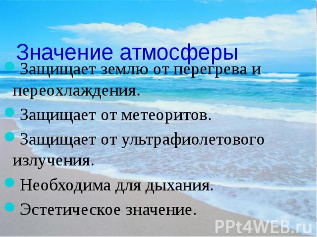 Значение атмосферы Защищает землю от перегрева и переохлаждения. Защищает от метеоритов. Защищает от ультрафиолетового излучения. Необходима для дыхания. Эстетическое значение.