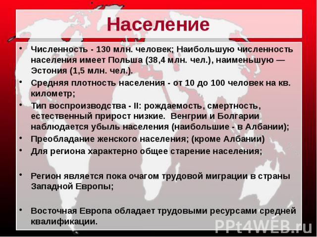 Население Численность - 130 млн. человек; Наибольшую численность населения имеет Польша (38,4 млн. чел.), наименьшую — Эстония (1,5 млн. чел.). Средняя плотность населения - от 10 до 100 человек на кв. километр; Тип воспроизводства - II: рождаемость…
