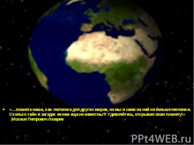 «…планета наша, как песчинка для других миров, но мы и сами на ней не больше песчинки. Сколько тайн и загадок ее нам еще не известны?! Удивляйтесь, открывая свою планету!» Михаил Петрович Лазарев «…планета наша, как песчинка для других миров, но мы …