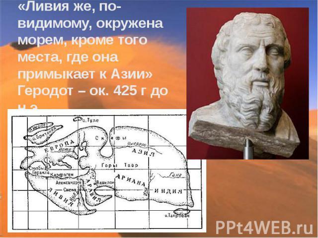 «Ливия же, по-видимому, окружена морем, кроме того места, где она примыкает к Азии» Геродот – ок. 425 г до н.э.