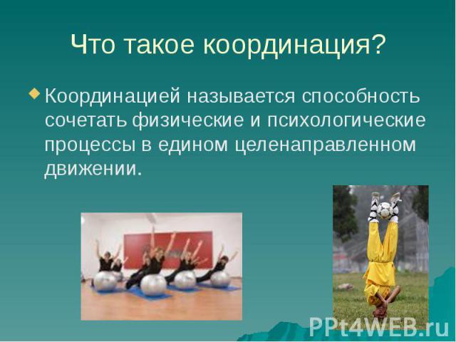 Что такое координация? Координацией называется способность сочетать физические и психологические процессы в едином целенаправленном движении.