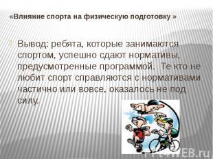 «Влияние спорта на физическую подготовку » Вывод: ребята, которые занимаются спо