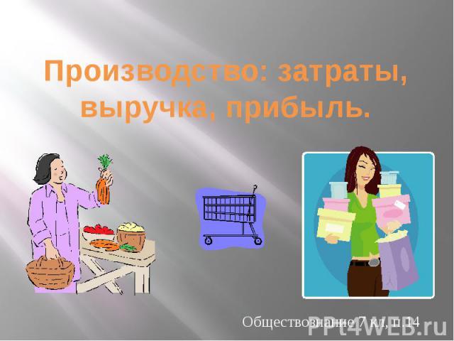 Производство: затраты, выручка, прибыль. Обществознание 7 кл, п.14