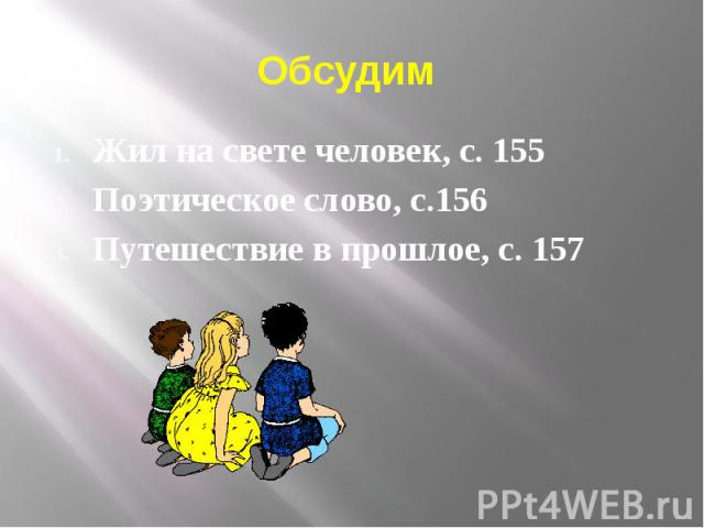 Обсудим Жил на свете человек, с. 155 Поэтическое слово, с.156 Путешествие в прошлое, с. 157