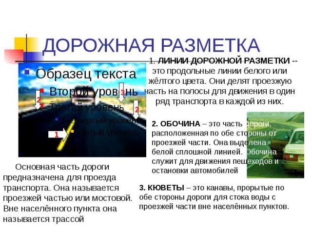 ДОРОЖНАЯ РАЗМЕТКА Основная часть дороги предназначена для проезда транспорта. Она называется проезжей частью или мостовой. Вне населённого пункта она называется трассой