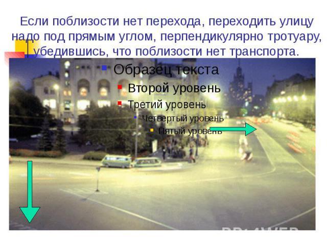Если поблизости нет перехода, переходить улицу надо под прямым углом, перпендикулярно тротуару, убедившись, что поблизости нет транспорта.