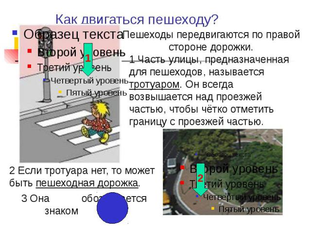 1 Часть улицы, предназначенная для пешеходов, называется тротуаром. Он всегда возвышается над проезжей частью, чтобы чётко отметить границу с проезжей частью. 2 Если тротуара нет, то может быть пешеходная дорожка.