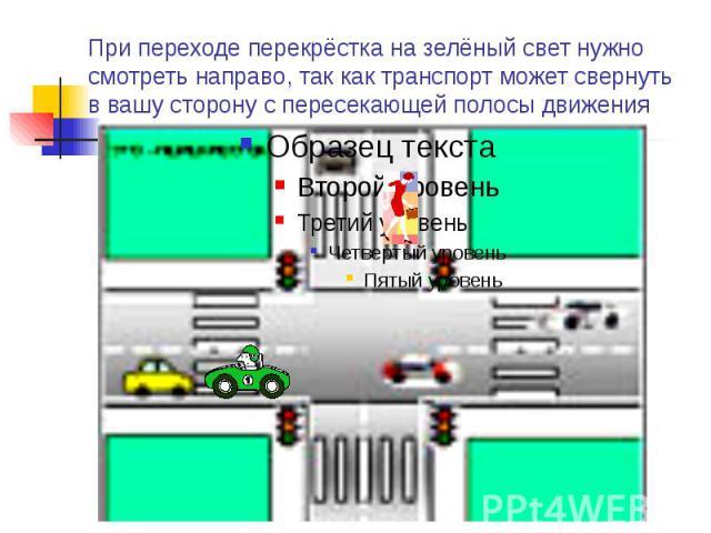 При переходе перекрёстка на зелёный свет нужно смотреть направо, так как транспорт может свернуть в вашу сторону с пересекающей полосы движения