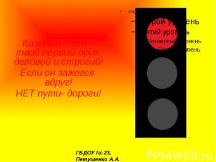 Красный свет –твой первый друг: деловой и строгий! Если он зажегся вдруг! НЕТ пу