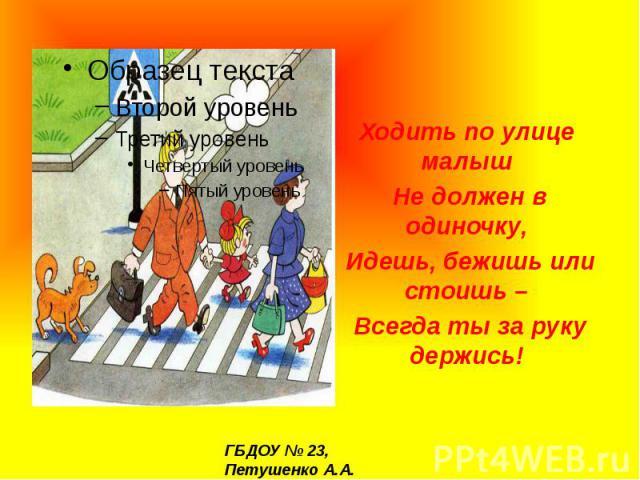 Ходить по улице малыш Не должен в одиночку, Идешь, бежишь или стоишь – Всегда ты за руку держись!
