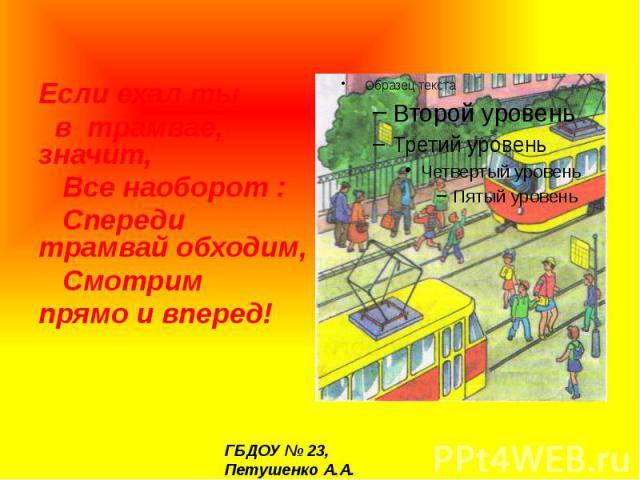 Если ехал ты в трамвае, значит, Все наоборот : Спереди трамвай обходим, Смотрим прямо и вперед!