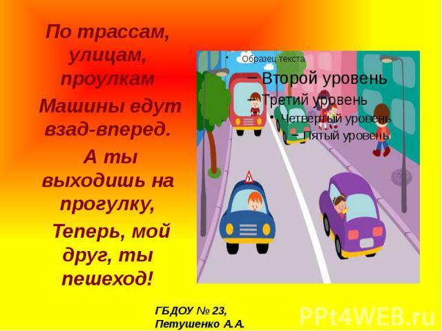 По трассам, улицам, проулкам Машины едут взад-вперед. А ты выходишь на прогулку, Теперь, мой друг, ты пешеход!