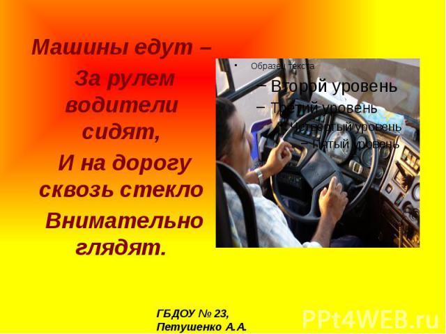 Машины едут – За рулем водители сидят, И на дорогу сквозь стекло Внимательно глядят.