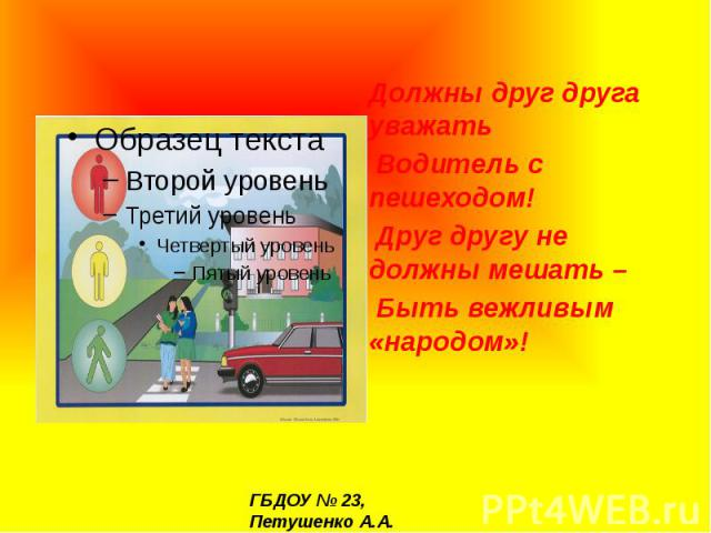 Должны друг друга уважать Водитель с пешеходом! Друг другу не должны мешать – Быть вежливым «народом»!