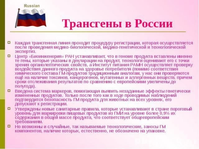 Трансгены в России Каждая трансгенная линия проходит процедуру регистрации, которая осуществляется после проведения медико-биологической, медико-генетической и технологической экспертиз. Центр «Биоинженерия» РАН устанавливает, что в геноме продукта …