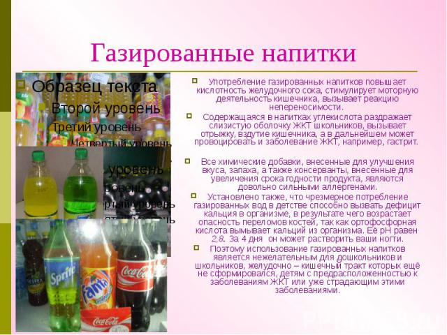 Газированные напитки Употребление газированных напитков повышает кислотность желудочного сока, стимулирует моторную деятельность кишечника, вызывает реакцию непереносимости. Содержащаяся в напитках углекислота раздражает слизистую оболочку ЖКТ школь…