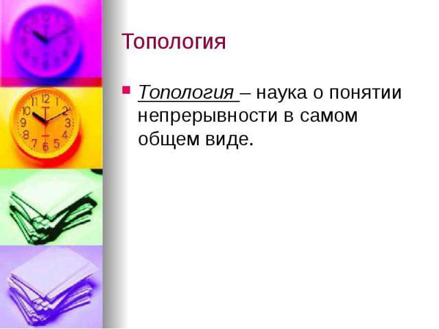 Топология Топология – наука о понятии непрерывности в самом общем виде.