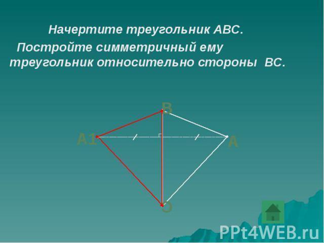 Начертите треугольник АВС. Начертите треугольник АВС. Постройте симметричный ему треугольник относительно стороны ВС.