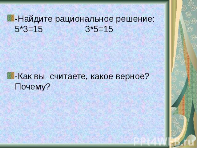 -Найдите рациональное решение: 5*3=15 3*5=15 -Найдите рациональное решение: 5*3=15 3*5=15
