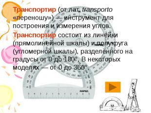 Транспортир (от лат.transporto «переношу»)— инструмент для построени