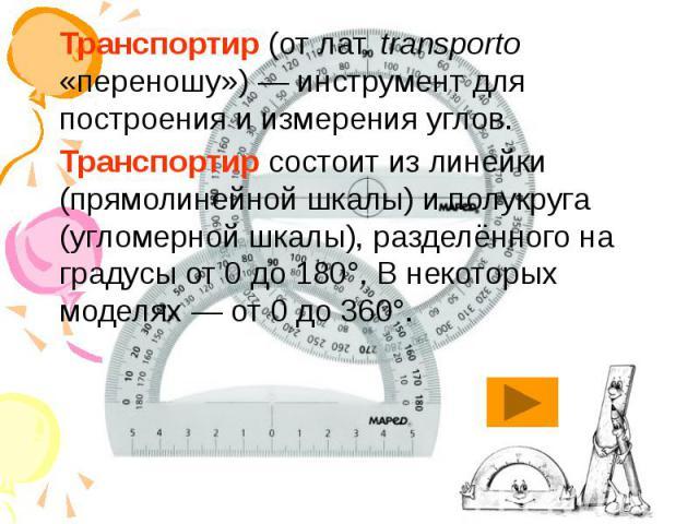 Транспортир (от лат.transporto «переношу»)— инструмент для построения и измерения углов. Транспортир (от лат.transporto «переношу»)— инструмент для построения и измерения углов. Транспортир состоит из линейки (прямолинейной ш…