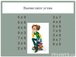 Вычислите устно 5 х 9 6 х 8 4 х 6 9 х 3 7 х 8 3 х 6 2 х 9