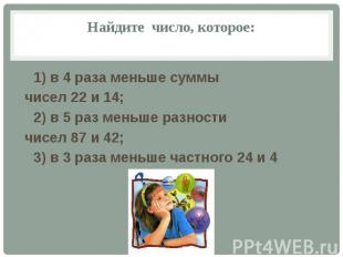 Найдите число, которое: 1) в 4 раза меньше суммы чисел 22 и 14; 2) в 5 раз меньш