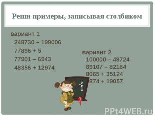 Реши примеры, записывая столбиком вариант 1 248730 – 199006 77896 + 5 77901 – 69