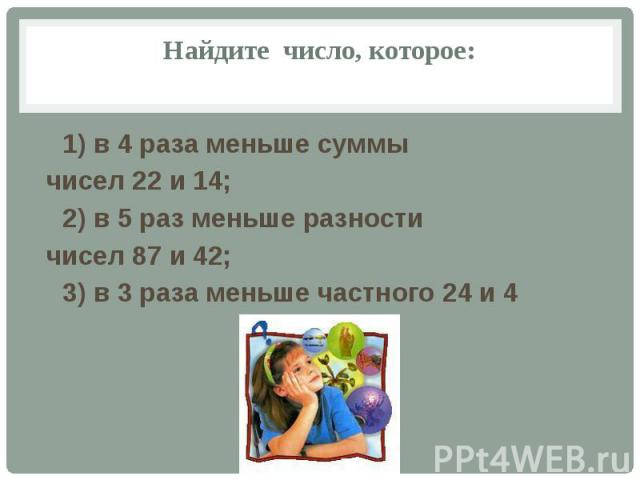 Найдите число, которое: 1) в 4 раза меньше суммы чисел 22 и 14; 2) в 5 раз меньше разности чисел 87 и 42; 3) в 3 раза меньше частного 24 и 4