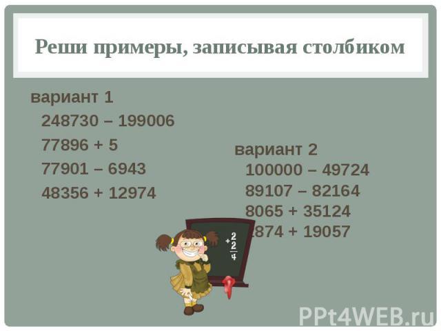 Реши примеры, записывая столбиком вариант 1 248730 – 199006 77896 + 5 77901 – 6943 48356 + 12974